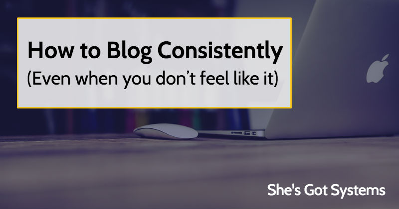 How to Blog Consistently (Even when you don't feel like it)