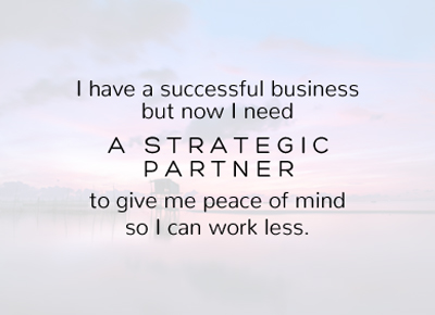 I have a successful business but now I need A STRATEGIC PARTNER to give me peace of mind so I can work less.