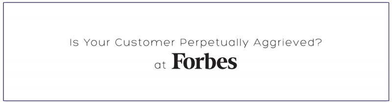 Is Your Customer Perpetually Aggrieved? at Forbes