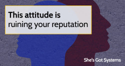 This attitude is ruining your reputation