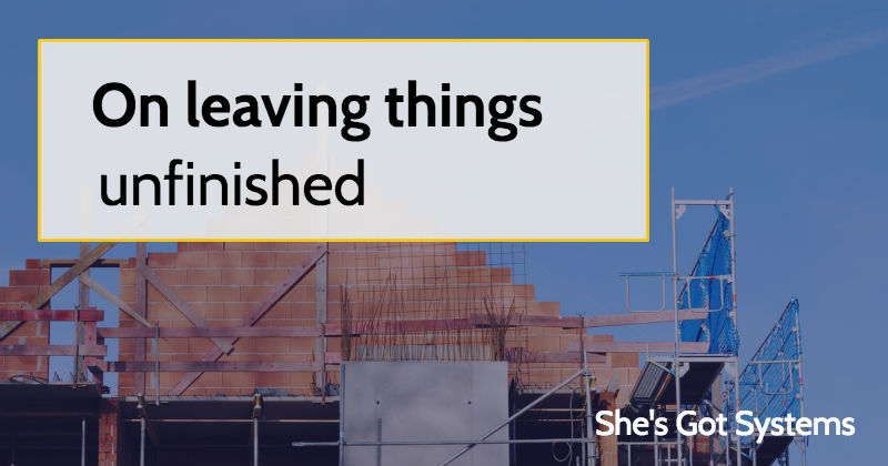 On leaving things unfinished