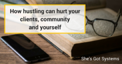 How hustling can hurt your clients, community and yourself